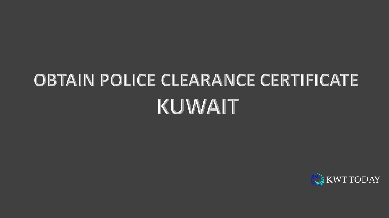 Kuwait - Obtain a Police Clearance Certificate - Kwt Today